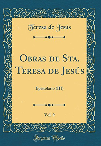 Obras de Sta. Teresa de Jesús, Vol. 9: Epistolario (III) (Classic Reprint) por Teresa de Jesús