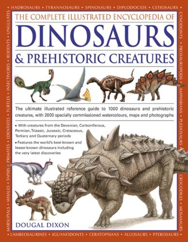 By Dougal Dixon - The Complete Illustrated Encyclopedia of Dinosaurs & Prehistoric Creatures: The Ultimate Illustrated Reference Guide to 1000 Dinosaurs and Prehistoric ... Commissioned Artworks, Maps and Photographs