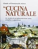 La cucina naturale. Le ricette di un'alimentazione sana, semplice e appetitosa