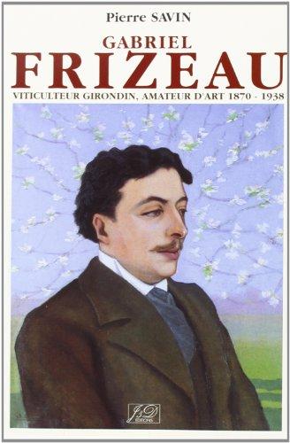 Gabriel Frizeau: Viticulteur girondin, amateur d'art : 1870-1938 par Pierre Savin