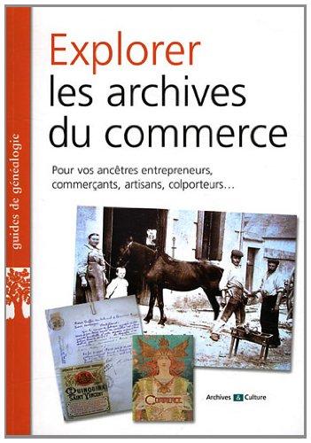 Explorer les archives du commerce: Pour vos ancêtres entrepreneurs, commercçants, artisans, colporteurs...
