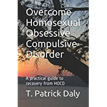 Overcome Homosexual Obsessive Compulsive Disorder: A practical guide to recovery from HOCD