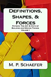 Definitions, Shapes, and Forces: Physics: The Art and Math of Building and Moving Things. Volume 1 (Physics: The Art and Math of Building & Moving Things.) (English Edition)