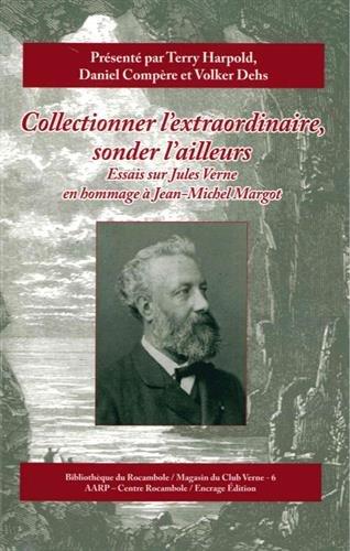 Collectionner l'extraordinaire, sonder l'ailleurs : Essais sur Jules Verne en hommage  Jean-Michel Margot