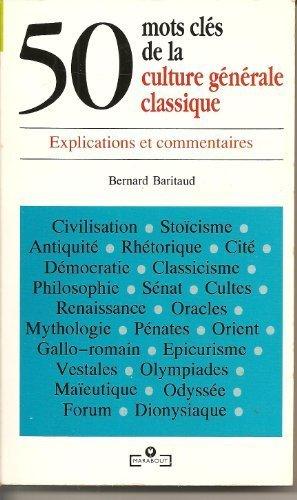 50 MOTS CLES DE LA CULTURE GENERALE CLASSIQUE. Explications et commentaires