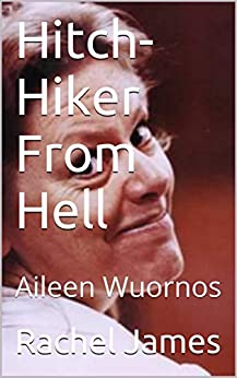 Hitch-Hiker From Hell: Aileen Wuornos by [James, Rachel]