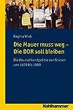 Die Mauer muss weg - Die DDR soll bleiben: Die Deutschlandpolitik der Grünen von 1979 bis 1990 (Wege zur Geschichtswissenschaft)