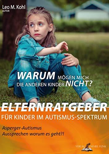 Warum mögen mich die anderen Kinder nicht? Elternratgeber für Kinder im Autismus-Spektrum: Asperger-Autismus Aussprechen, worum es geht?!