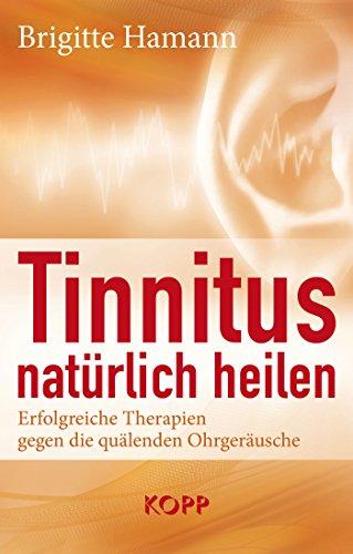Tinnitus natürlich heilen: Erfolgreiche Therapien gegen die quälenden Ohrgeräusche (Ohr Therapie)
