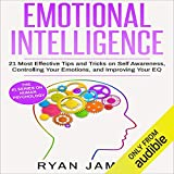 Emotional Intelligence: 21 Most Effective Tips and Tricks on Self Awareness, Controlling Your Emotions, and Improving Your EQ