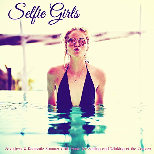 Selfie Girls – Sexy Jazz & Romantic Summer Chill Music for Smiling and Winking at the Camera (Winking Girl)