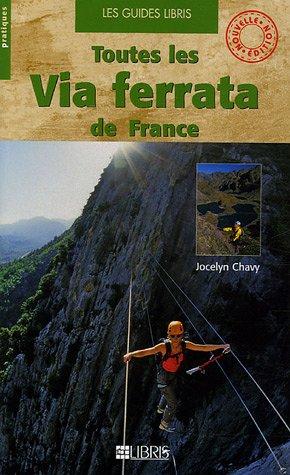 Toutes les via ferrata de France : Alpes, Pyrénées, Massif central, Corse, Doubs, Jura, Bugey, Ardèche, Aveyron