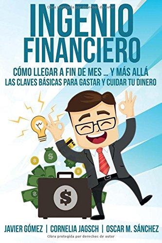 INGENIO FINANCIERO. Cómo llegar a fin de mes.... y más allá: Las claves básicas para GASTAR y CUIDAR tu dinero