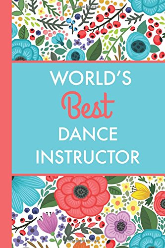 World's Best Dance Instructor (6x9 Journal): Bright Flowers, Lightly Lined, 120 Pages, Perfect for Notes, Journaling, Mother's Day and Christmas