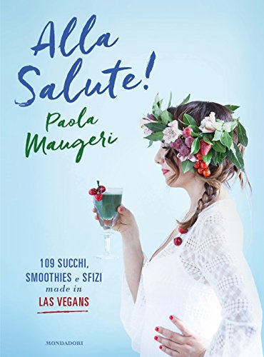 Alla salute! 109 succhi, smoothies e sfizi made in Las Vegans. Ediz. illustrata