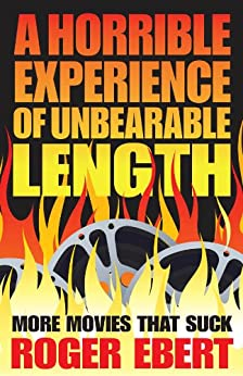 A Horrible Experience of Unbearable Length: More Movies That Suck by [Ebert, Roger]