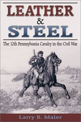 Leather & Steel: The 12th Pennsylvania Cavalry in the Civil War by Larry B. Maier (2002-07-02)