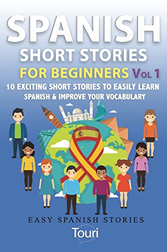 Spanish Short Stories for Beginners: 10 Exciting Short Stories to Easily Learn Spanish & Improve Your Vocabulary: Volume 1 (Easy Spanish Stories Book)