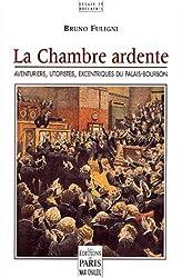 La chambre ardente. Aventuriers, utopistes, excentriques du Palais-Bourbon