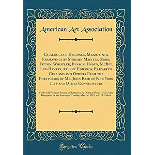 Catalogue of Etchings, Mezzotints, Engravings by Modern Masters, Zorn, Fitton, Whistler, Benson, Haden, McBey, Lee-Hankey, Arlent Edwards, Elizabeth ... York City and Other Connoisseurs: To Be Sol