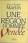 Une région nommée Vendée : entre politique et mémoire (XVIIIe siècle-XXe siècle) par Martin