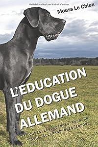 L'EDUCATION DU DOGUE ALLEMAND: Toutes les astuces pour un Dogue Allemand bien éduqué
