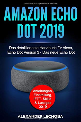 Amazon Echo Dot 2019: Das detaillierteste Handbuch für Alexa, Echo Dot Version 3 - Das neue Echo Dot - Anleitungen, Einstellung, IFTT, Skills & Lustiges - 2019