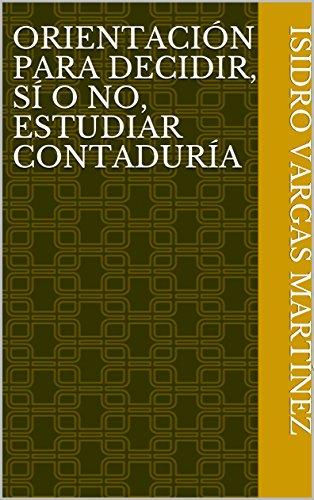 ORIENTACIÓN PARA DECIDIR, SÍ  O  NO, ESTUDIAR CONTADURÍA por Isidro Vargas Martínez
