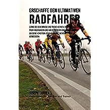 Erschaffe den ultimativen Radfahrer: Lerne die Geheimnisse und Tricks kennen, die von den besten Profi-Radfahrern und ihren Trainern angewandt werden um deine Kondition und Ernahrung (German Edition)