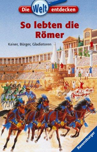 So lebten die Römer: Kaiser, Bürger, Gladiatoren (Die Welt entdecken, Band 16)