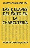 Libros Descargar PDF LAS 8 CLAVES DEL EXITO EN LA CHARCUTERIA AUMENTA TUS VENTAS HOY (PDF y EPUB) Espanol Gratis