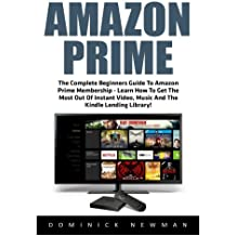 Amazon Prime: The Complete Beginners Guide To Amazon Prime Membership - Learn How To Get The Most Out Of Instant Video, Music And The Kindle Lending ... Books, Amazon Prime Membership, Prime Music)