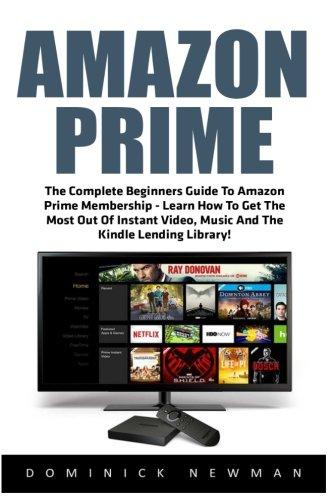 Amazon Prime: The Complete Beginners Guide To Amazon Prime Membership - Learn...