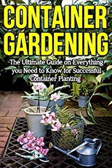 Container Gardening: The ultimate guide on everything you need to know for successful container planting by [Ryan, Steve]
