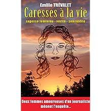 Caresses à la vie: Sagesse féminine, vérité, sensualité : deux femmes amoureuses d'un journaliste mènent l'enquête...