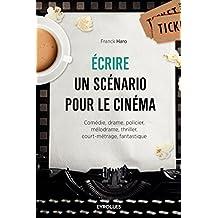 Ecrire un scénario pour le cinéma: Comédie, drame, policier, mélodrame, thriller, court-métrage, fantastique