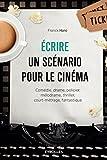 Ecrire un scénario pour le cinéma: Comédie, drame, policier, mélodrame, thriller,court-métrage, fantastique.