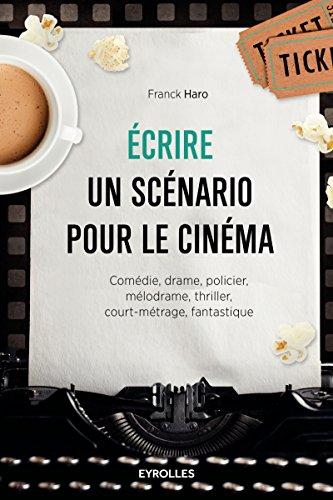 Ecrire un scénario pour le cinéma: Comédie, drame, policier, mélodrame, thriller,court-métrage, fantastique. par Franck HARO