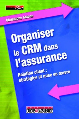 Organiser le CRM dans l'assurance : Relation client : stratégies et mise en oeuvre