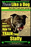 Staffy, Staffy Bull Terrier, Staffy Dog Training AAA AKC: Think Like a Dog But Don't Eat Your Poop!: Volume 1 (Staffy Bull Terrier Training)