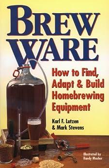 Brew Ware: How to Find, Adapt & Build Homebrewing Equipment by [Lutzen, Karl F., Stevens, Mark]