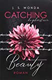 CATCHING BEAUTY (Catching Beauty - Band 1) - J. S. Wonda