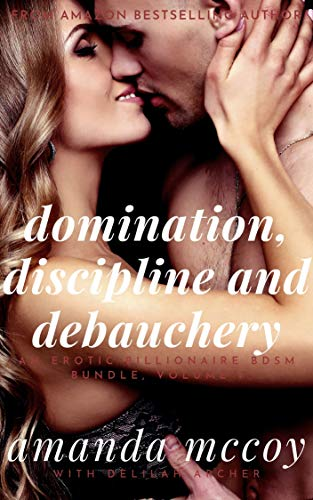 Domination, Discipline and Debauchery: The Enticing Opening Act of an Erotic Tale of Humiliation, Submission and Pet Play (An Erotic Billionaire BDSM Bundle Book 1) (English Edition) -