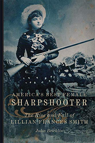 America's Best Female Sharpshooter: The Rise and Fall of Lillian Frances Smith (William F. Cody Series on the History and Culture of the American West, Band 2)
