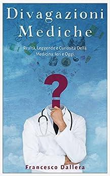 Divagazioni Mediche: Realtà, Leggende e Curiosità Della Medicina Ieri e Oggi di [Dallera, Francesco]