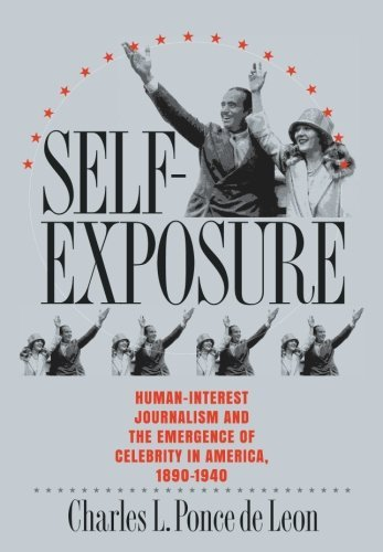 Self-Exposure: Human-Interest Journalism and the Emergence of Celebrity in America, 1890-1940 by Charles L. Ponce de Leon (2002-09-30)