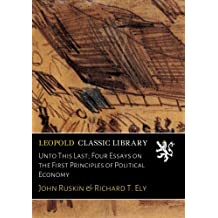 Unto This Last; Four Essays on the First Principles of Political Economy