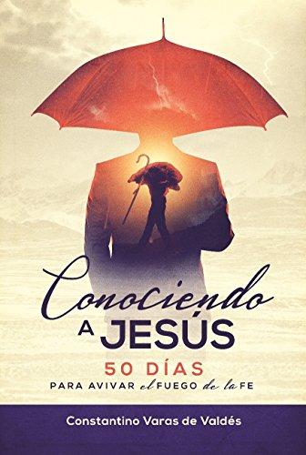 50 DÍAS CONOCIENDO A JESÚS : Para Avivar El Fuego De La Fe por Constantino Varas de Valdes