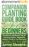 Companion Planting Guide: A Companion Gardening Book for Growing Organic Vegetables, Herbs & Fruit in Your Backyard! (Beginners Guide to Companion Planting) (English Edition)