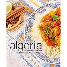 Algeria: An Algerian Cookbook with Delicious Algerian Recipes (2nd Edition) (English Edition)